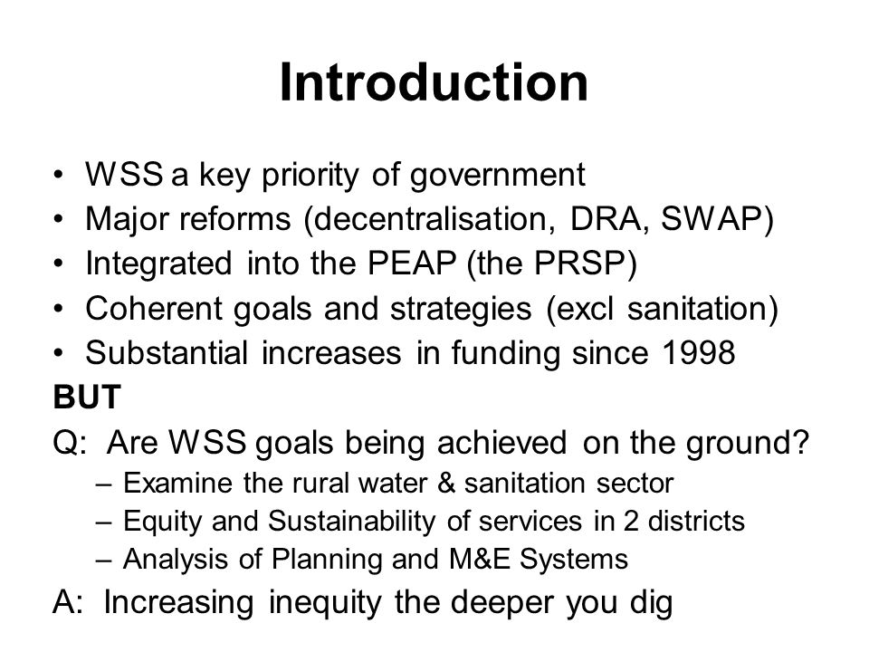 Introduction WSS a key priority of government Major reforms (decentralisation, DRA, SWAP) Integrated into the PEAP (the PRSP) Coherent goals and strategies (excl sanitation) Substantial increases in funding since 1998 BUT Q: Are WSS goals being achieved on the ground.