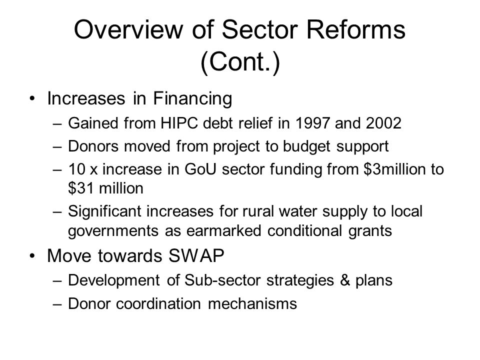 Overview of Sector Reforms (Cont.) Increases in Financing –Gained from HIPC debt relief in 1997 and 2002 –Donors moved from project to budget support –10 x increase in GoU sector funding from $3million to $31 million –Significant increases for rural water supply to local governments as earmarked conditional grants Move towards SWAP –Development of Sub-sector strategies & plans –Donor coordination mechanisms