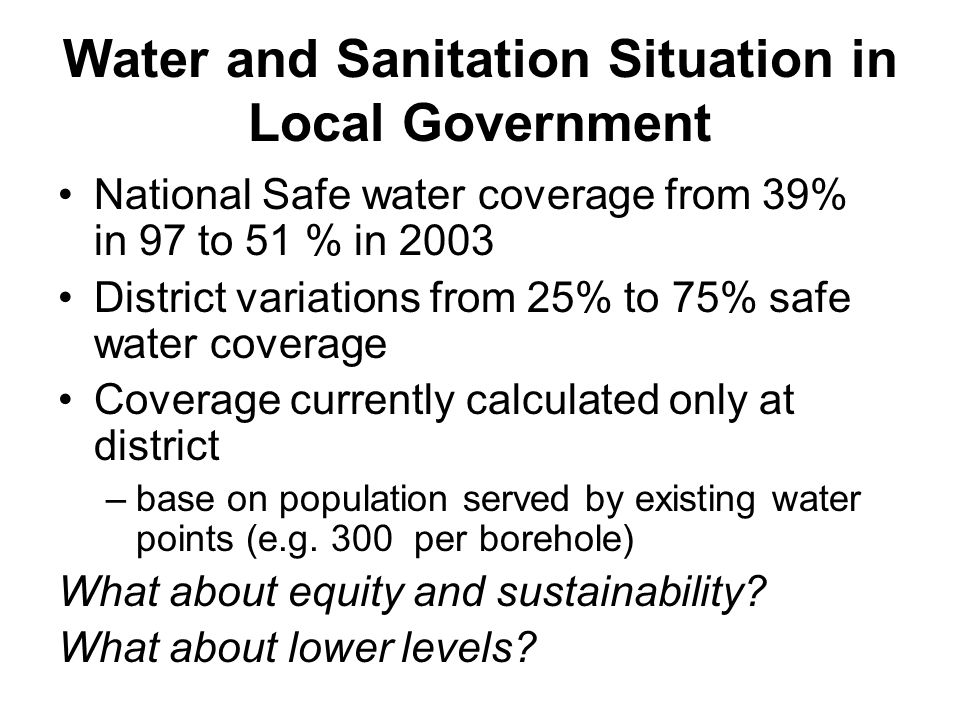 Water and Sanitation Situation in Local Government National Safe water coverage from 39% in 97 to 51 % in 2003 District variations from 25% to 75% saf
