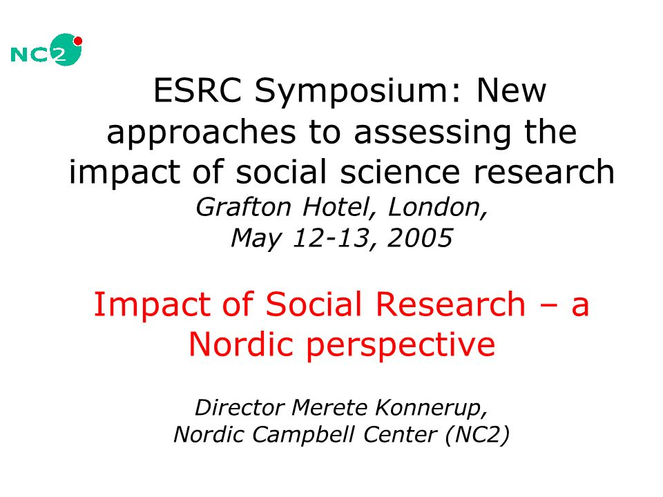 ESRC Symposium: New approaches to assessing the impact of social science research Grafton Hotel, London, May 12-13, 2005 Impact of Social Research – a Nordic perspective Director Merete Konnerup, Nordic Campbell Center (NC2)