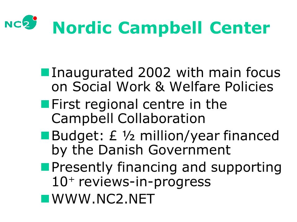 Nordic Campbell Center Inaugurated 2002 with main focus on Social Work & Welfare Policies First regional centre in the Campbell Collaboration Budget: £ ½ million/year financed by the Danish Government Presently financing and supporting 10 + reviews-in-progress