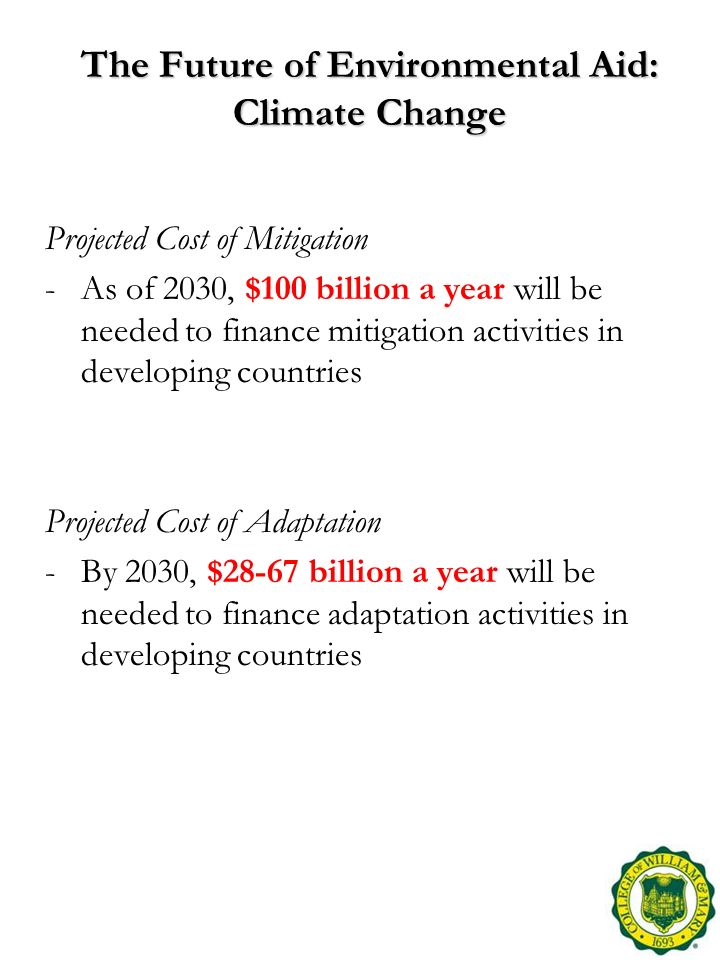 The Future of Environmental Aid: Climate Change Projected Cost of Mitigation -As of 2030, $100 billion a year will be needed to finance mitigation activities in developing countries Projected Cost of Adaptation -By 2030, $28-67 billion a year will be needed to finance adaptation activities in developing countries