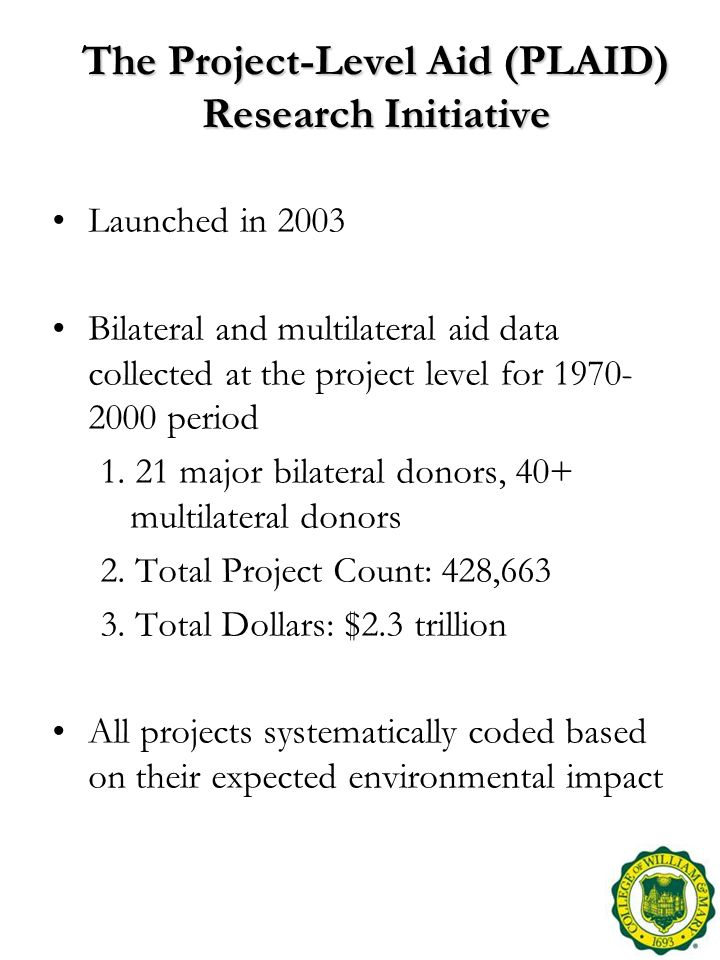 The Project-Level Aid (PLAID) Research Initiative Launched in 2003 Bilateral and multilateral aid data collected at the project level for 1970- 2000 period 1.