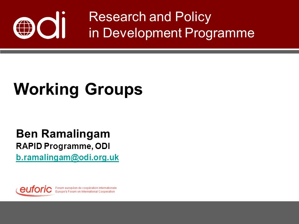 Working Groups Ben Ramalingam RAPID Programme, ODI b.ramalingam@odi.org.uk Research and Policy in Development Programme