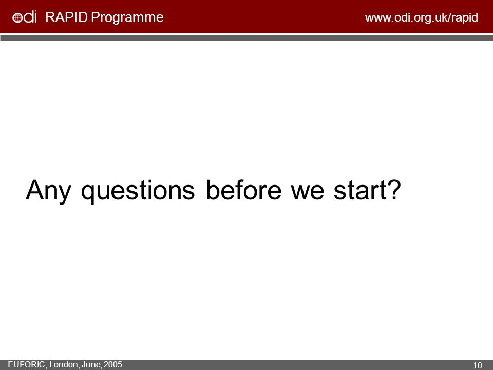 RAPID Programme www.odi.org.uk/rapid EUFORIC, London, June, 2005 10 Any questions before we start