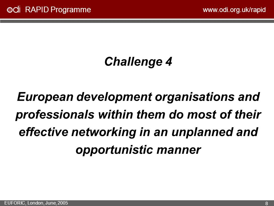 RAPID Programme www.odi.org.uk/rapid EUFORIC, London, June, 2005 8 Challenge 4 European development organisations and professionals within them do most of their effective networking in an unplanned and opportunistic manner