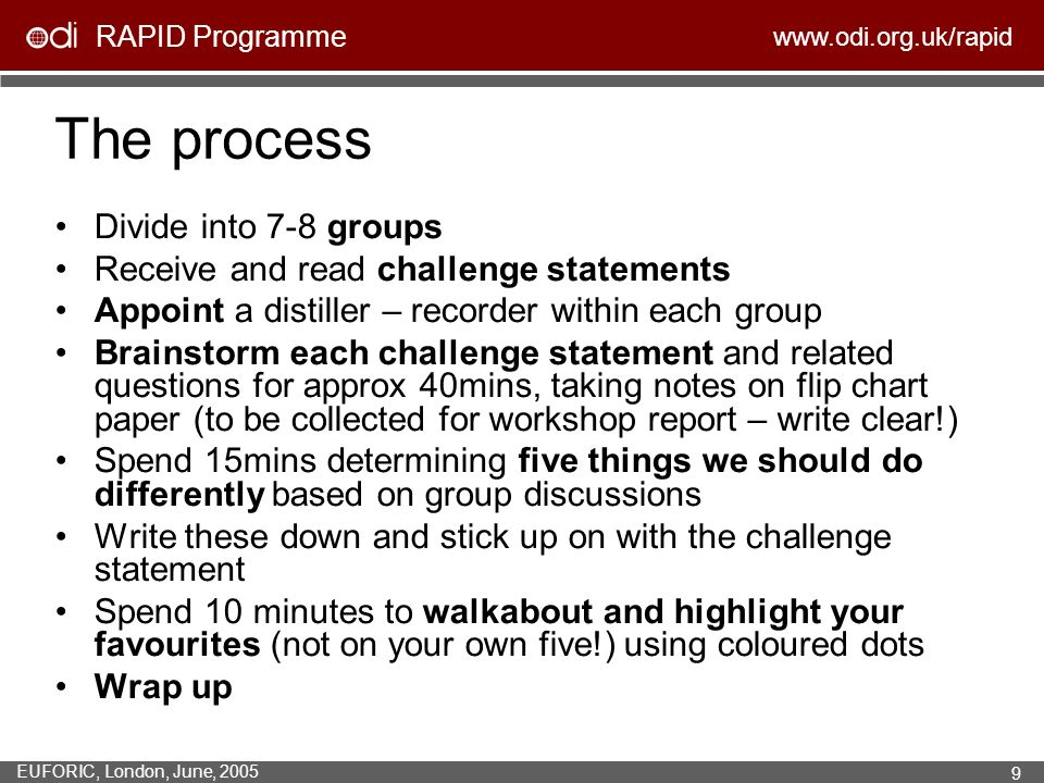 RAPID Programme www.odi.org.uk/rapid EUFORIC, London, June, 2005 9 The process Divide into 7-8 groups Receive and read challenge statements Appoint a distiller – recorder within each group Brainstorm each challenge statement and related questions for approx 40mins, taking notes on flip chart paper (to be collected for workshop report – write clear!) Spend 15mins determining five things we should do differently based on group discussions Write these down and stick up on with the challenge statement Spend 10 minutes to walkabout and highlight your favourites (not on your own five!) using coloured dots Wrap up
