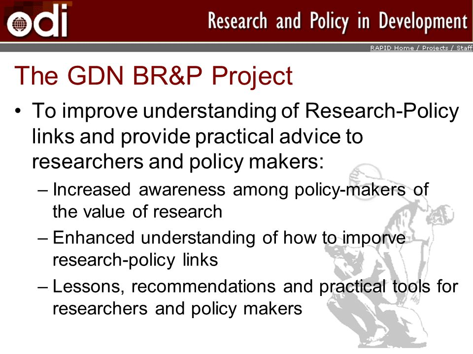 The GDN BR&P Project To improve understanding of Research-Policy links and provide practical advice to researchers and policy makers: –Increased awareness among policy-makers of the value of research –Enhanced understanding of how to imporve research-policy links –Lessons, recommendations and practical tools for researchers and policy makers