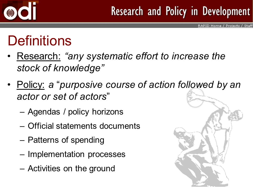 Definitions Research: any systematic effort to increase the stock of knowledge Policy: a purposive course of action followed by an actor or set of actors –Agendas / policy horizons –Official statements documents –Patterns of spending –Implementation processes –Activities on the ground