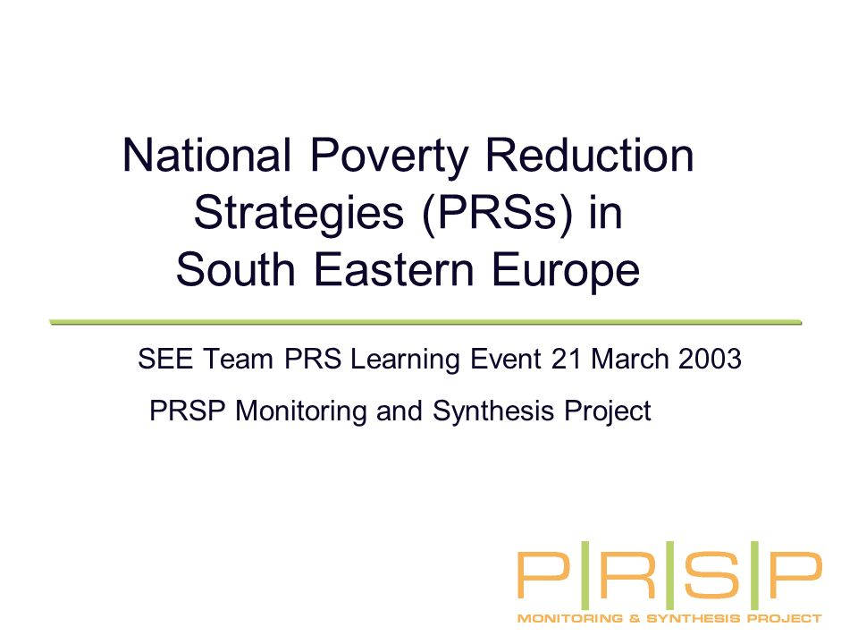 National Poverty Reduction Strategies (PRSs) in South Eastern Europe SEE Team PRS Learning Event 21 March 2003 PRSP Monitoring and Synthesis Project