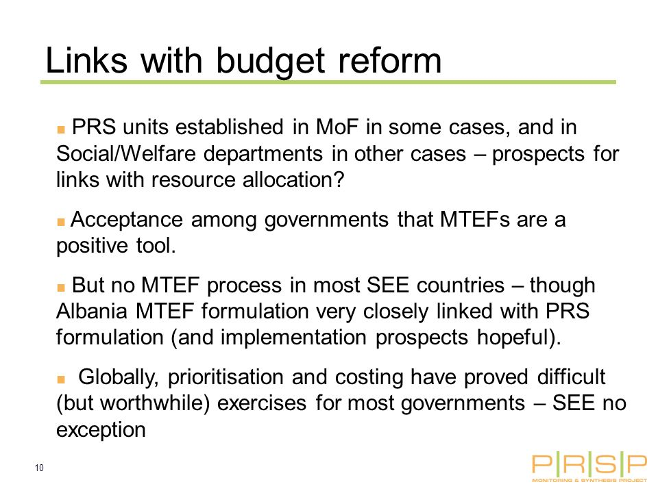 10 Links with budget reform PRS units established in MoF in some cases, and in Social/Welfare departments in other cases – prospects for links with resource allocation.