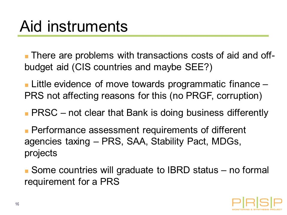 16 Aid instruments There are problems with transactions costs of aid and off- budget aid (CIS countries and maybe SEE ) Little evidence of move towards programmatic finance – PRS not affecting reasons for this (no PRGF, corruption) PRSC – not clear that Bank is doing business differently Performance assessment requirements of different agencies taxing – PRS, SAA, Stability Pact, MDGs, projects Some countries will graduate to IBRD status – no formal requirement for a PRS