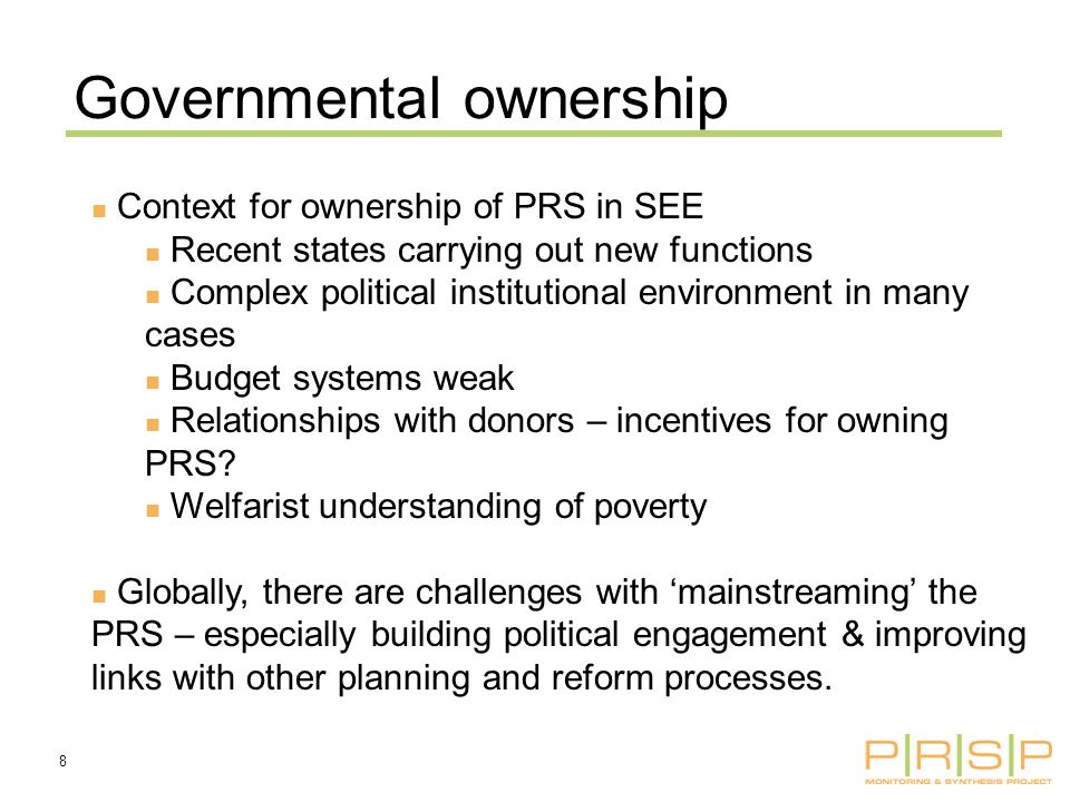 8 Governmental ownership Context for ownership of PRS in SEE Recent states carrying out new functions Complex political institutional environment in many cases Budget systems weak Relationships with donors – incentives for owning PRS.