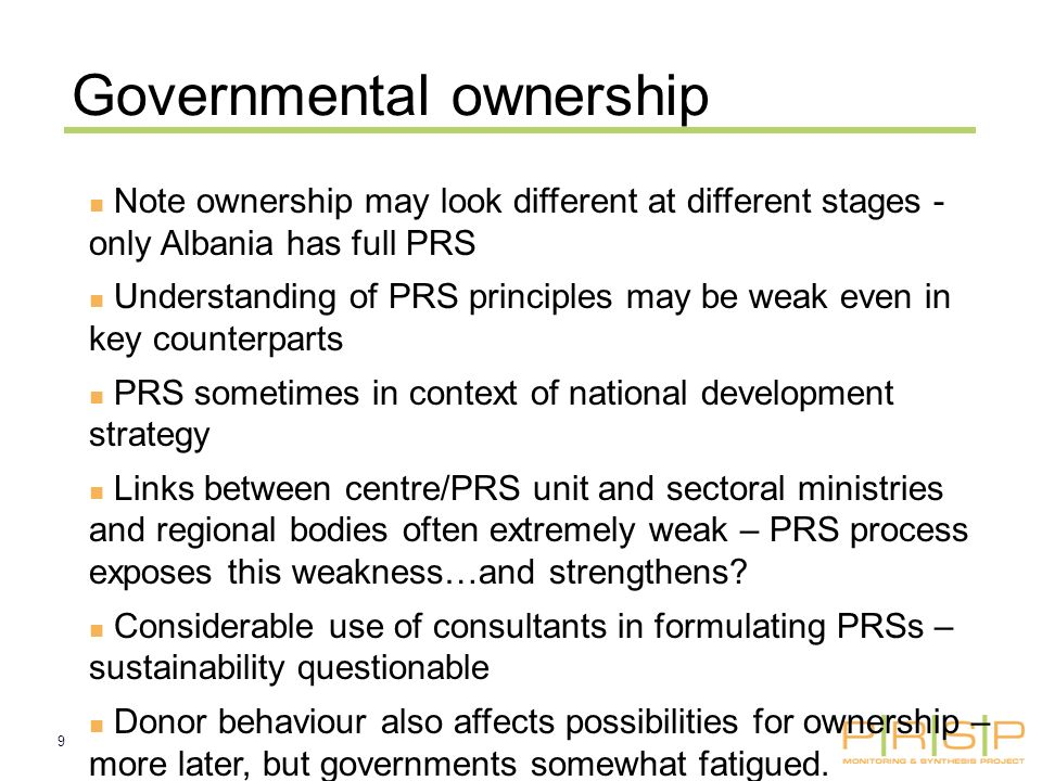 9 Governmental ownership Note ownership may look different at different stages - only Albania has full PRS Understanding of PRS principles may be weak even in key counterparts PRS sometimes in context of national development strategy Links between centre/PRS unit and sectoral ministries and regional bodies often extremely weak – PRS process exposes this weakness…and strengthens.