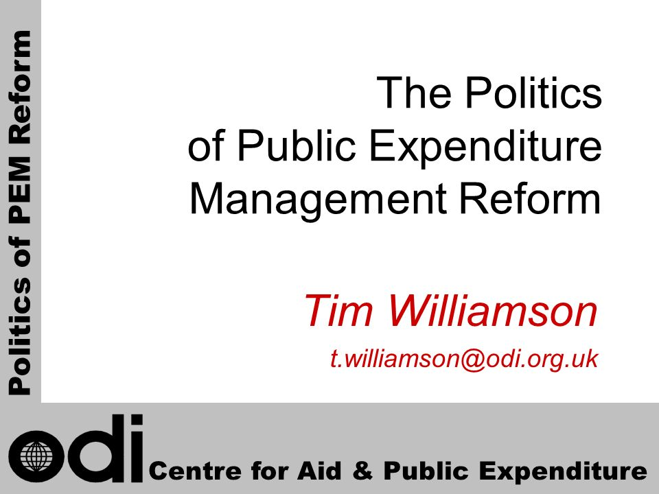 1 The Politics of Public Expenditure Management Reform Tim Williamson t.williamson@odi.org.uk Centre for Aid & Public Expenditure Politics of PEM Refo