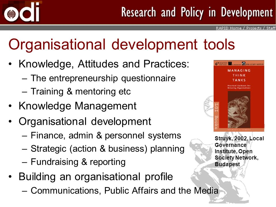 Organisational development tools Knowledge, Attitudes and Practices: –The entrepreneurship questionnaire –Training & mentoring etc Knowledge Management Organisational development –Finance, admin & personnel systems –Strategic (action & business) planning –Fundraising & reporting Building an organisational profile –Communications, Public Affairs and the Media Struyk, 2002, Local Governance Institute, Open Society Network, Budapest