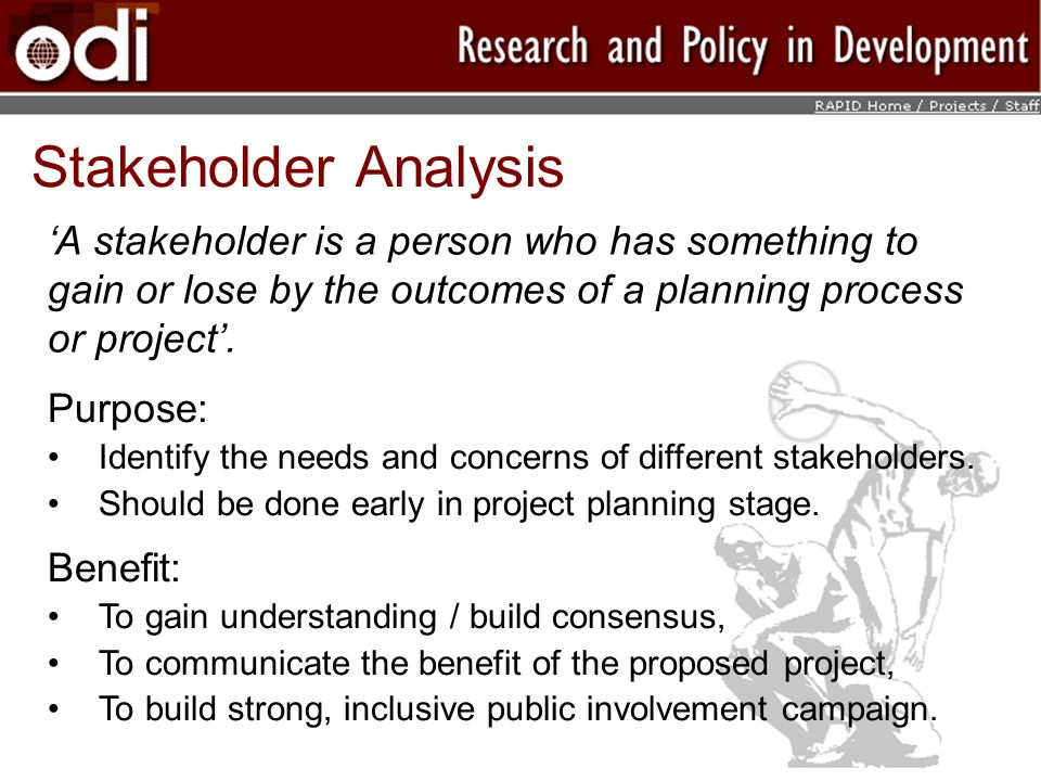Stakeholder Analysis A stakeholder is a person who has something to gain or lose by the outcomes of a planning process or project.
