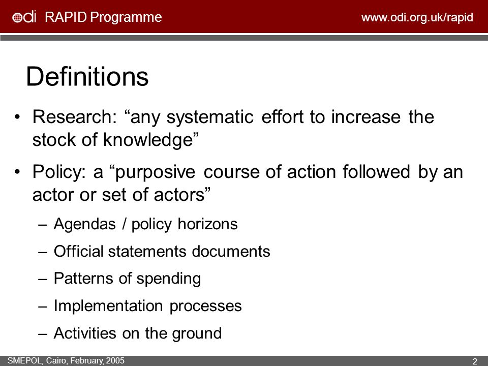RAPID Programme www.odi.org.uk/rapid SMEPOL, Cairo, February, 2005 2 Definitions Research: any systematic effort to increase the stock of knowledge Policy: a purposive course of action followed by an actor or set of actors –Agendas / policy horizons –Official statements documents –Patterns of spending –Implementation processes –Activities on the ground