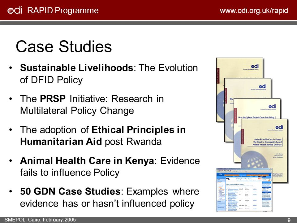 RAPID Programme www.odi.org.uk/rapid SMEPOL, Cairo, February, 2005 9 Case Studies Sustainable Livelihoods: The Evolution of DFID Policy The PRSP Initiative: Research in Multilateral Policy Change The adoption of Ethical Principles in Humanitarian Aid post Rwanda Animal Health Care in Kenya: Evidence fails to influence Policy 50 GDN Case Studies: Examples where evidence has or hasnt influenced policy