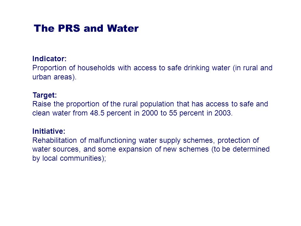 There are no explicit references to : 1.Affordability 2.Time or distance to source 3.Sanitation indicators or targets 4.Water resources and water for livelihoods The PRS and Water - Some limitations