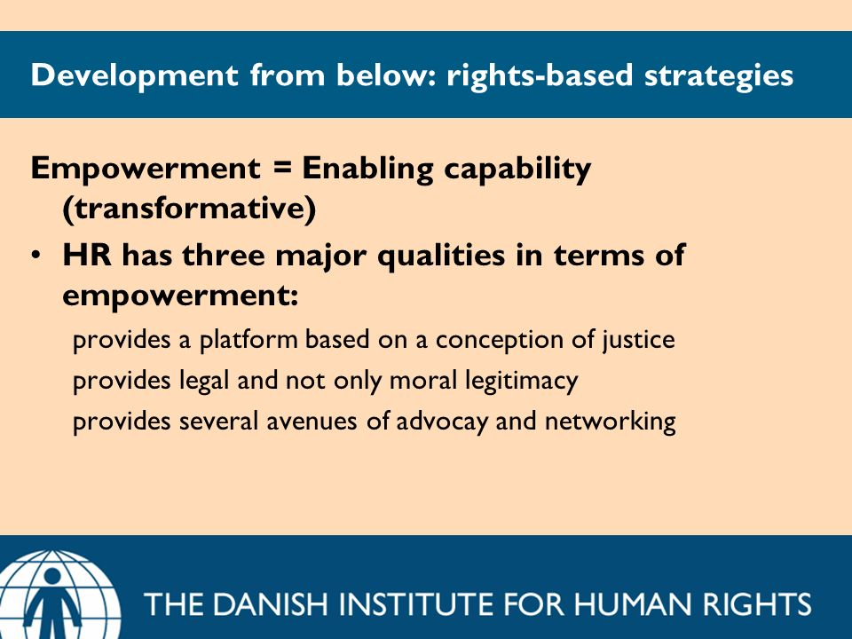 Development from below: rights-based strategies Empowerment = Enabling capability (transformative) HR has three major qualities in terms of empowermen