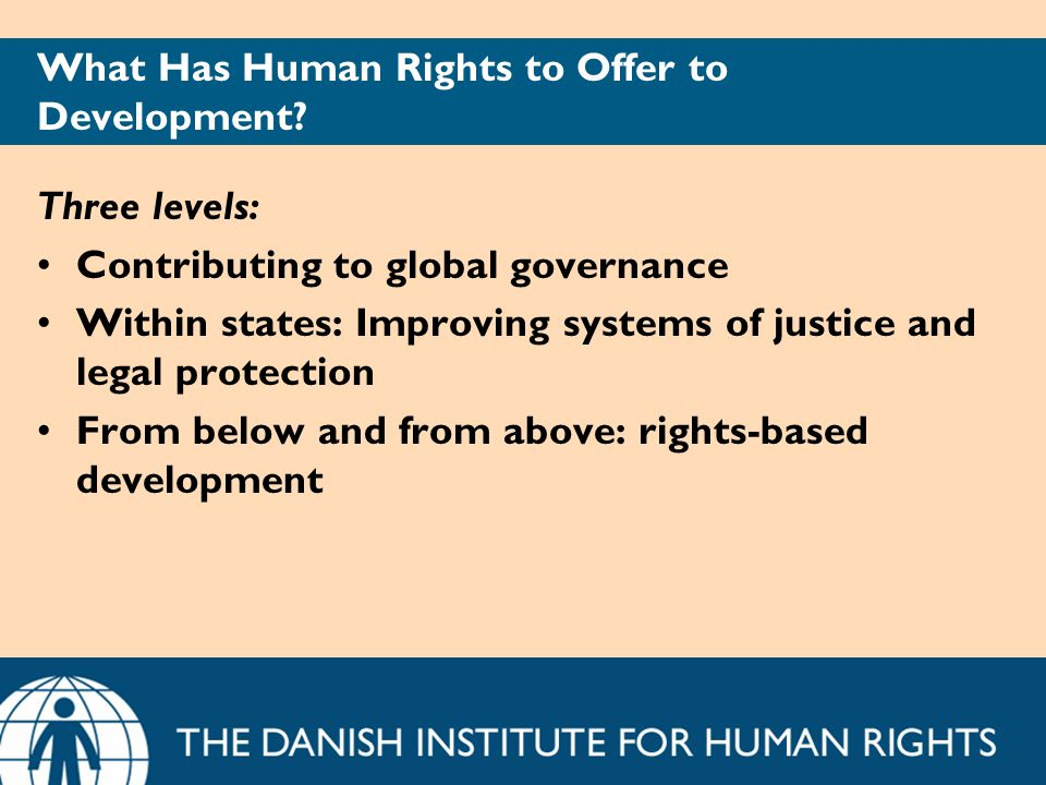What Has Human Rights to Offer to Development? Three levels: Contributing to global governance Within states: Improving systems of justice and legal p
