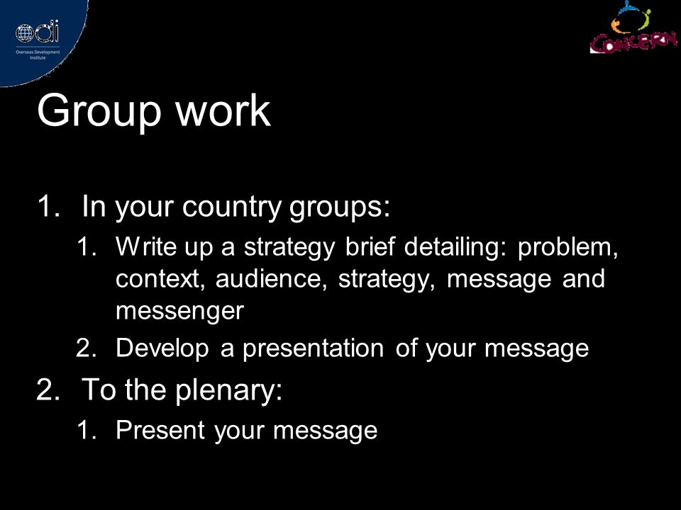 Group work 1.In your country groups: 1.Write up a strategy brief detailing: problem, context, audience, strategy, message and messenger 2.Develop a presentation of your message 2.To the plenary: 1.Present your message