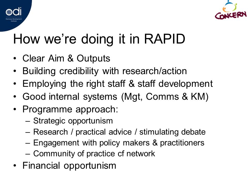 How were doing it in RAPID Clear Aim & Outputs Building credibility with research/action Employing the right staff & staff development Good internal systems (Mgt, Comms & KM) Programme approach: –Strategic opportunism –Research / practical advice / stimulating debate –Engagement with policy makers & practitioners –Community of practice cf network Financial opportunism