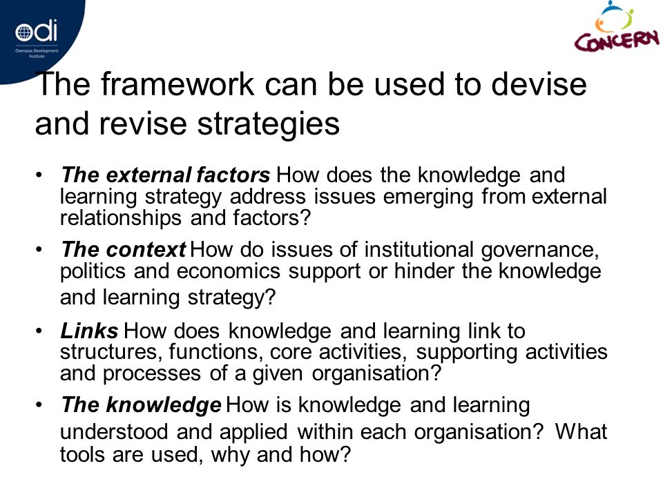 The framework can be used to devise and revise strategies The external factors How does the knowledge and learning strategy address issues emerging from external relationships and factors.