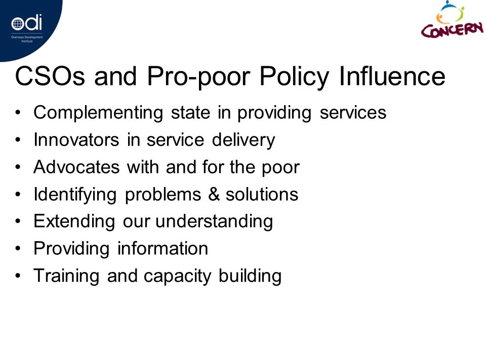 CSOs and Pro-poor Policy Influence Complementing state in providing services Innovators in service delivery Advocates with and for the poor Identifying problems & solutions Extending our understanding Providing information Training and capacity building