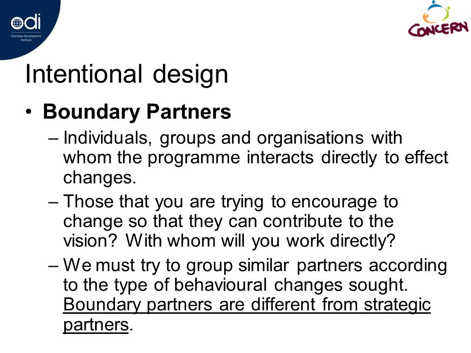 Intentional design Boundary Partners –Individuals, groups and organisations with whom the programme interacts directly to effect changes.