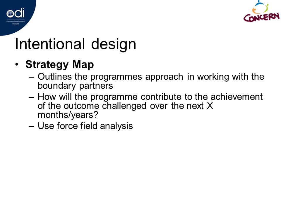 Intentional design Strategy Map –Outlines the programmes approach in working with the boundary partners –How will the programme contribute to the achievement of the outcome challenged over the next X months/years.