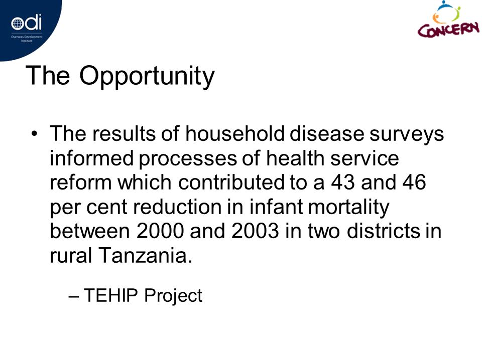 The Opportunity The results of household disease surveys informed processes of health service reform which contributed to a 43 and 46 per cent reduction in infant mortality between 2000 and 2003 in two districts in rural Tanzania.