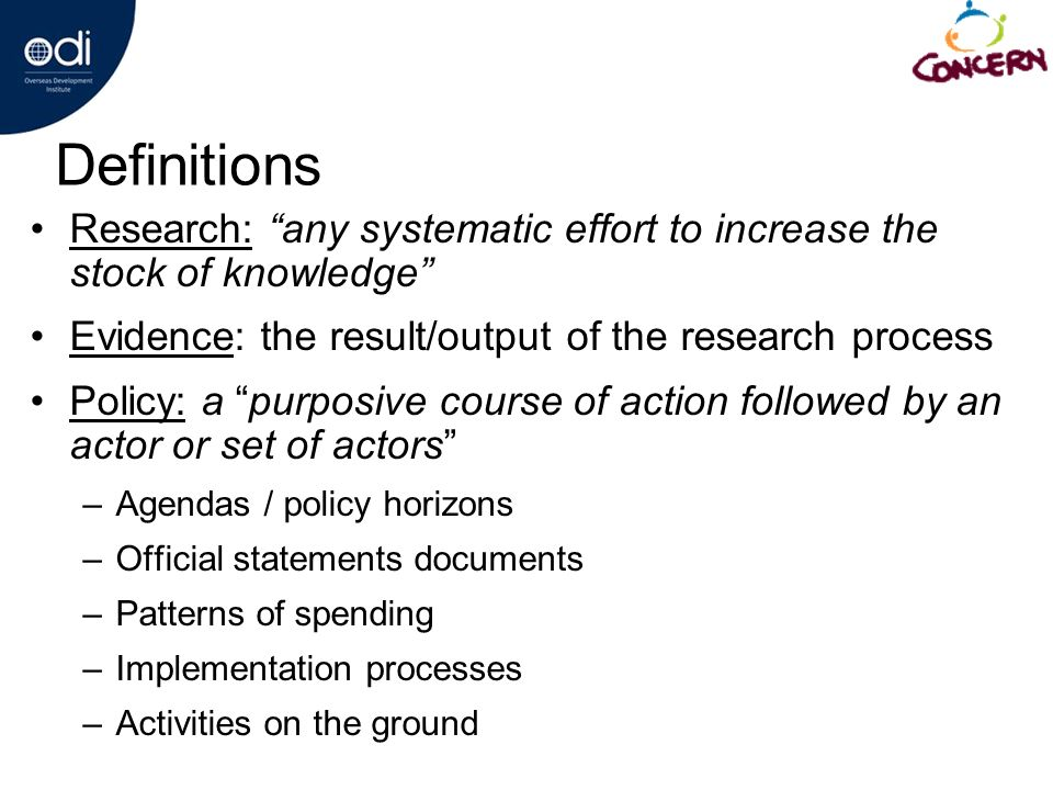 Definitions Research: any systematic effort to increase the stock of knowledge Evidence: the result/output of the research process Policy: a purposive course of action followed by an actor or set of actors –Agendas / policy horizons –Official statements documents –Patterns of spending –Implementation processes –Activities on the ground