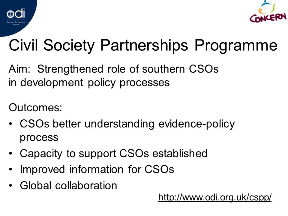 Civil Society Partnerships Programme Outcomes: CSOs better understanding evidence-policy process Capacity to support CSOs established Improved information for CSOs Global collaboration Aim: Strengthened role of southern CSOs in development policy processes http://www.odi.org.uk/cspp/