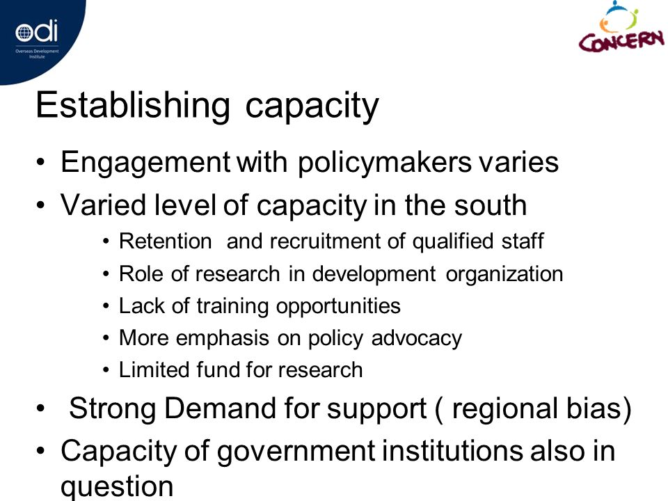 Establishing capacity Engagement with policymakers varies Varied level of capacity in the south Retention and recruitment of qualified staff Role of research in development organization Lack of training opportunities More emphasis on policy advocacy Limited fund for research Strong Demand for support ( regional bias) Capacity of government institutions also in question