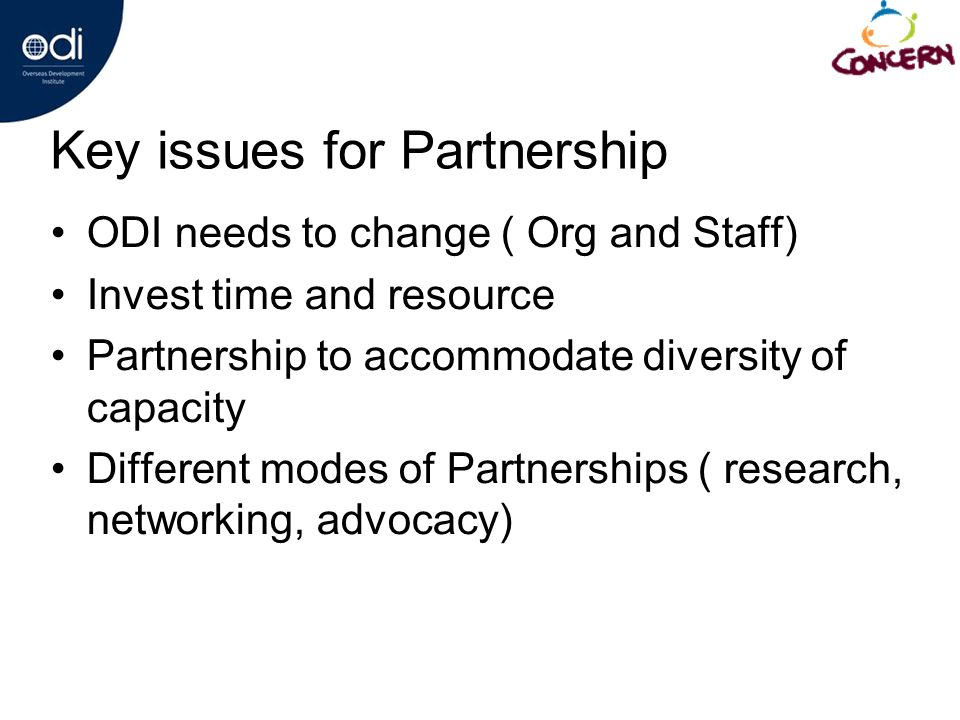 Key issues for Partnership ODI needs to change ( Org and Staff) Invest time and resource Partnership to accommodate diversity of capacity Different modes of Partnerships ( research, networking, advocacy)