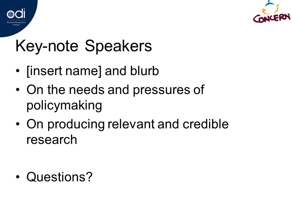 Key-note Speakers [insert name] and blurb On the needs and pressures of policymaking On producing relevant and credible research Questions