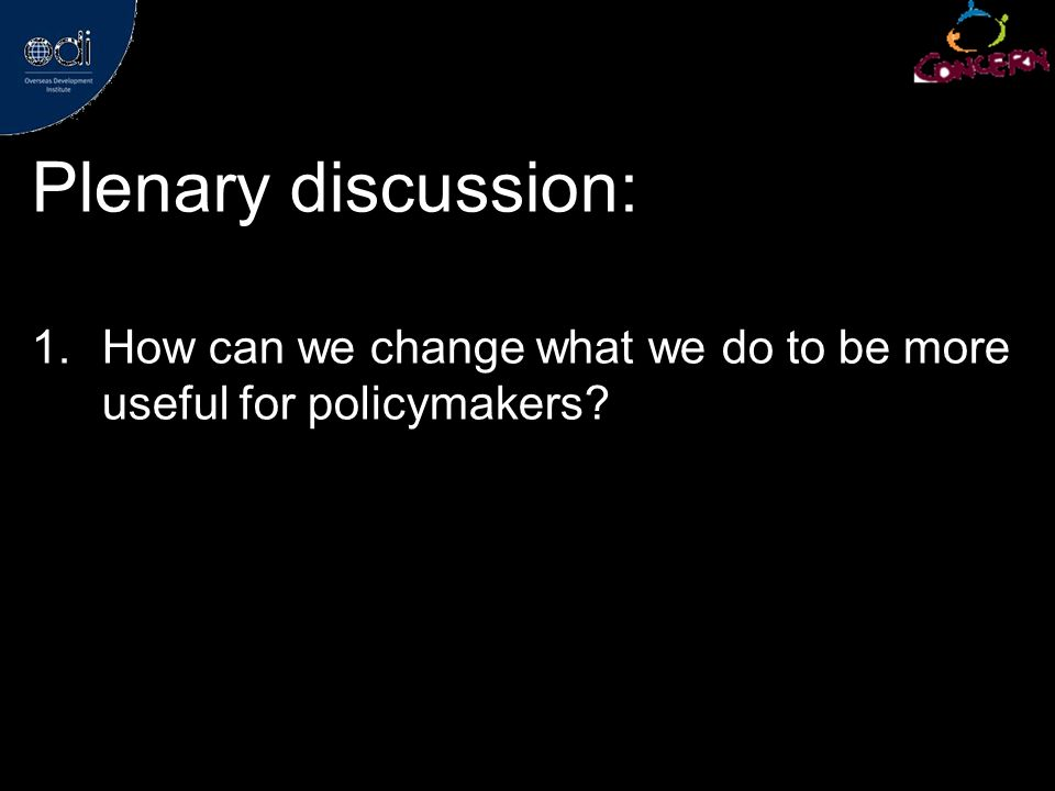 Plenary discussion: 1.How can we change what we do to be more useful for policymakers