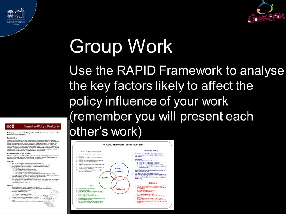 Group Work Use the RAPID Framework to analyse the key factors likely to affect the policy influence of your work (remember you will present each others work)