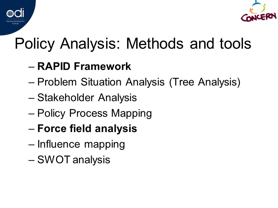 Policy Analysis: Methods and tools –RAPID Framework –Problem Situation Analysis (Tree Analysis) –Stakeholder Analysis –Policy Process Mapping –Force field analysis –Influence mapping –SWOT analysis