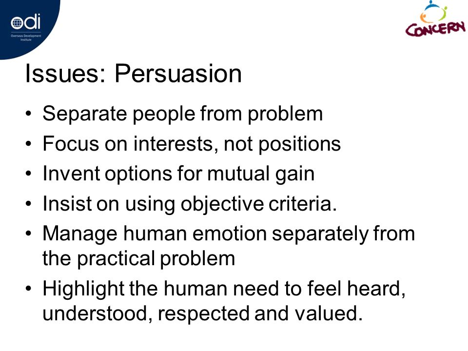 Issues: Persuasion Separate people from problem Focus on interests, not positions Invent options for mutual gain Insist on using objective criteria.