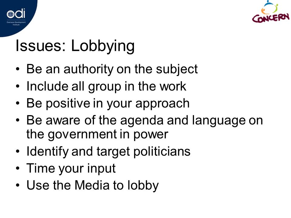 Issues: Lobbying Be an authority on the subject Include all group in the work Be positive in your approach Be aware of the agenda and language on the government in power Identify and target politicians Time your input Use the Media to lobby