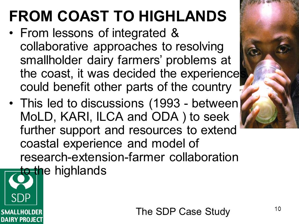 The SDP Case Study 10 FROM COAST TO HIGHLANDS From lessons of integrated & collaborative approaches to resolving smallholder dairy farmers problems at the coast, it was decided the experiences could benefit other parts of the country This led to discussions (1993 - between MoLD, KARI, ILCA and ODA ) to seek further support and resources to extend coastal experience and model of research-extension-farmer collaboration to the highlands