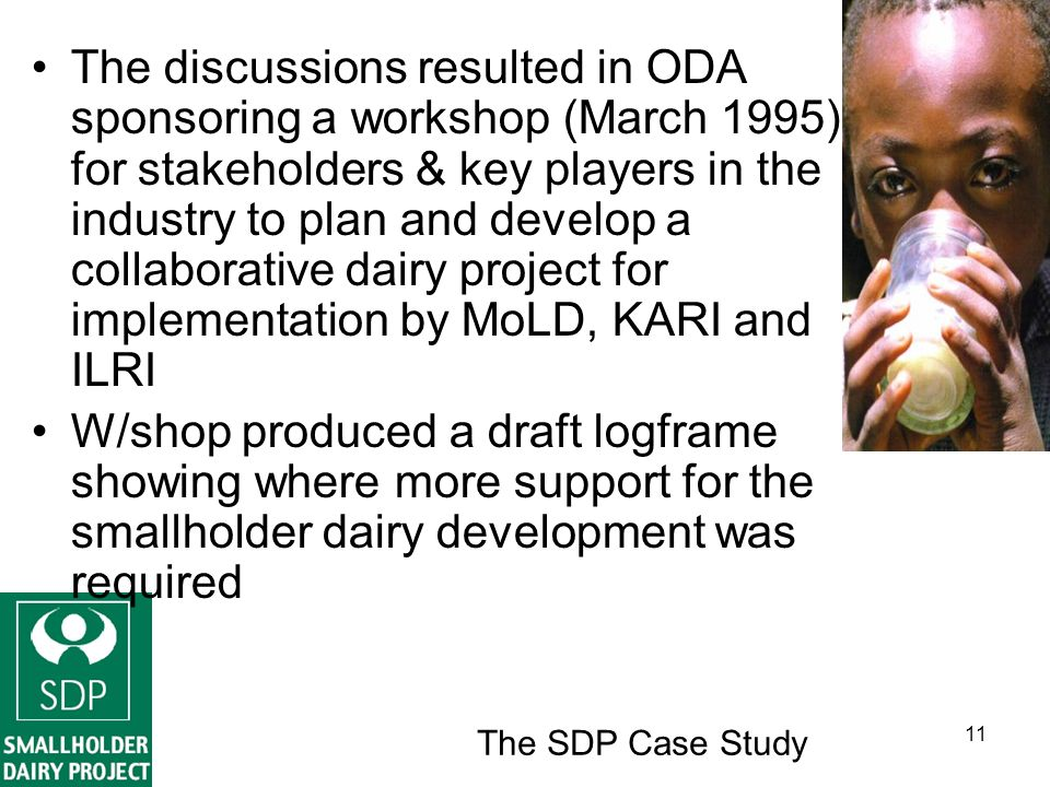 The SDP Case Study 11 The discussions resulted in ODA sponsoring a workshop (March 1995) for stakeholders & key players in the industry to plan and develop a collaborative dairy project for implementation by MoLD, KARI and ILRI W/shop produced a draft logframe showing where more support for the smallholder dairy development was required