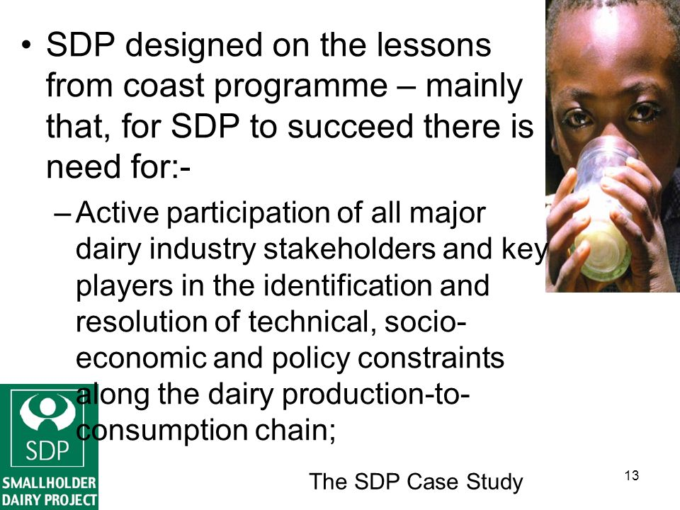 The SDP Case Study 13 SDP designed on the lessons from coast programme – mainly that, for SDP to succeed there is need for:- –Active participation of all major dairy industry stakeholders and key players in the identification and resolution of technical, socio- economic and policy constraints along the dairy production-to- consumption chain;