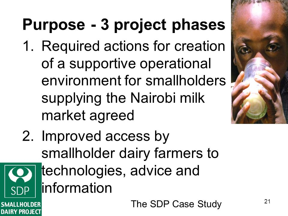 The SDP Case Study 21 Purpose - 3 project phases 1.Required actions for creation of a supportive operational environment for smallholders supplying the Nairobi milk market agreed 2.Improved access by smallholder dairy farmers to technologies, advice and information