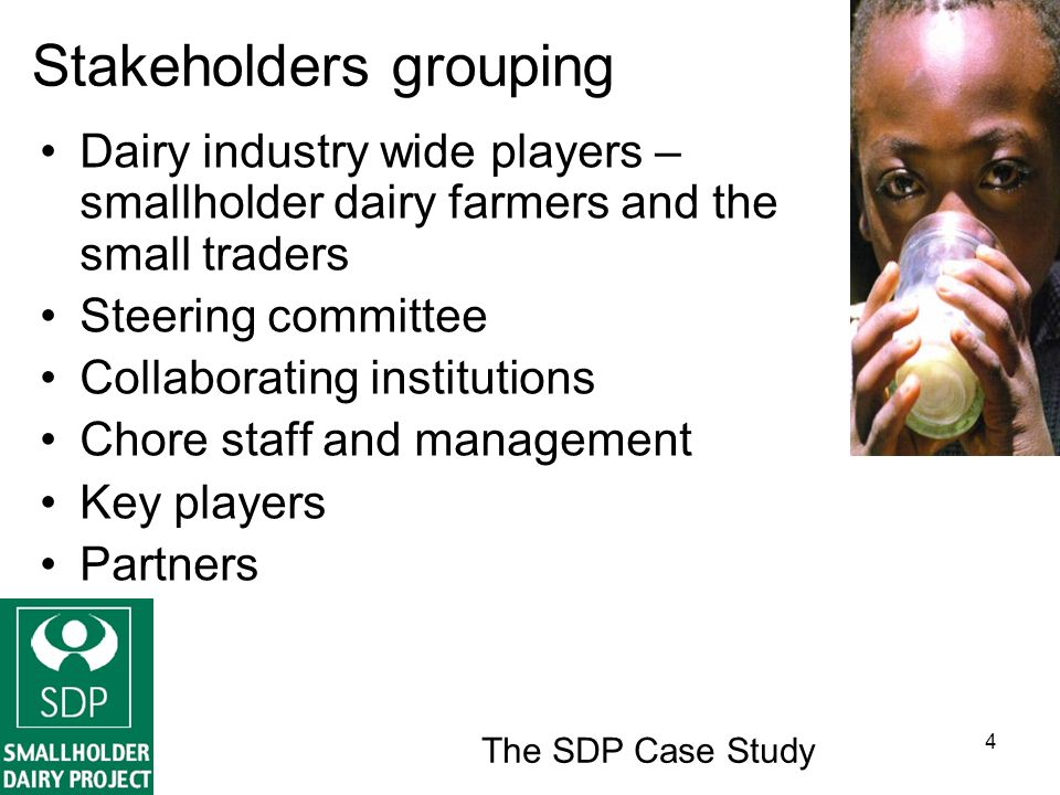 The SDP Case Study 4 Stakeholders grouping Dairy industry wide players – smallholder dairy farmers and the small traders Steering committee Collaborating institutions Chore staff and management Key players Partners