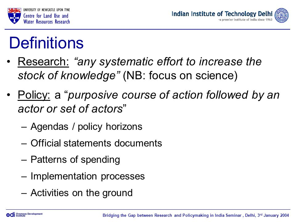 Bridging the Gap between Research and Policymaking in India Seminar, Delhi, 3 rd January 2004 Definitions Research: any systematic effort to increase the stock of knowledge (NB: focus on science) Policy: a purposive course of action followed by an actor or set of actors –Agendas / policy horizons –Official statements documents –Patterns of spending –Implementation processes –Activities on the ground