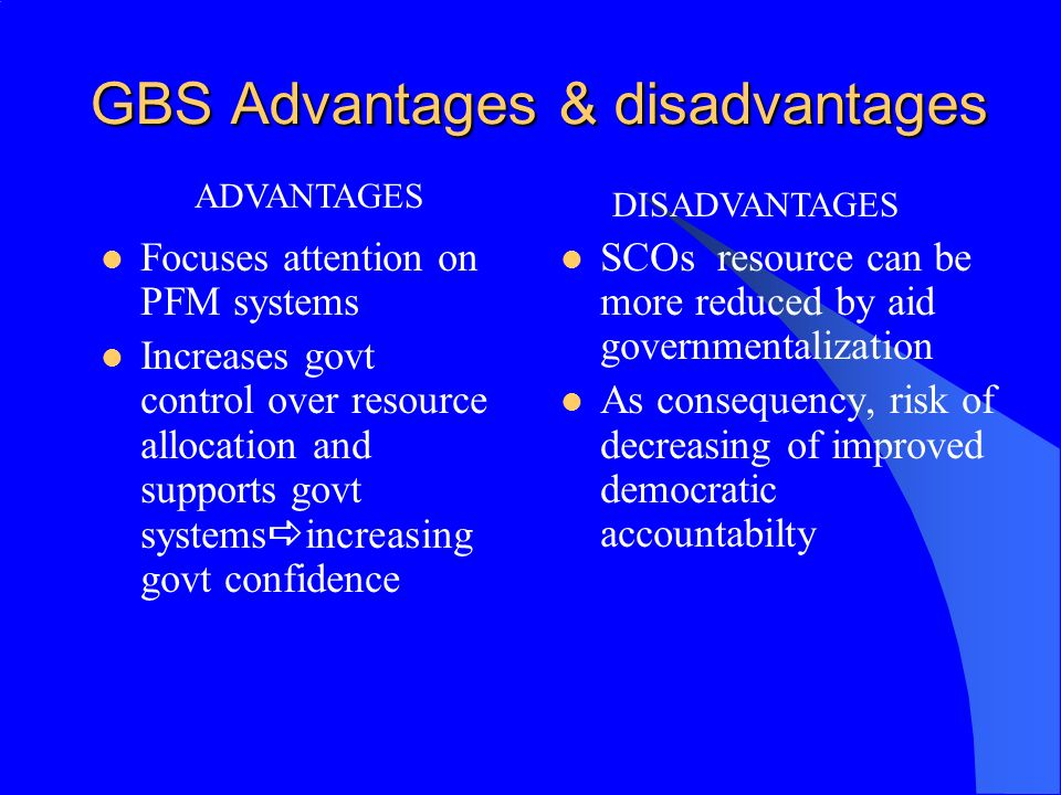 GBS Advantages & disadvantages Focuses attention on PFM systems Increases govt control over resource allocation and supports govt systems increasing g